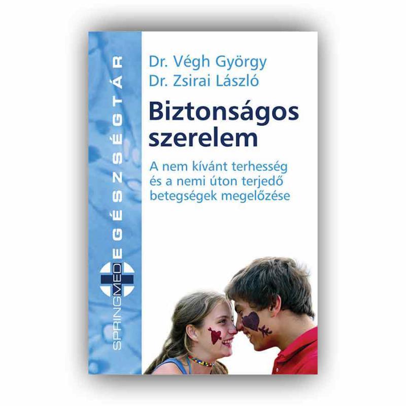 Biztonságos szerelem - A nem kívánt terhességés a nemi úton terjedő betegségek megelőzése - Dr. Végh György - Dr. Zsirai László