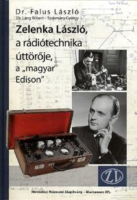 """Zelenka László, a rádiótechnika úttörője, a """"magyar Edison"""" / Dr. Falus László"""