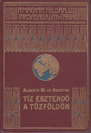 A.M.de Agostini: TÍZ ESZTENDŐ A TŰZFÖLDÖN / A MAGYAR FÖLDRAJZI TÁRSASÁG KÖNYVTÁRA