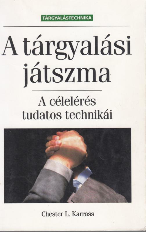 Chester L.Karrass : A TÁRGYALÁSI JÁTSZMA  - A célelérés tudatos technikái