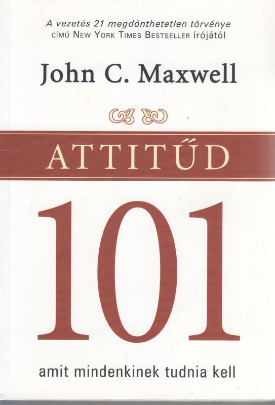 John C. Maxwell : ATTITŰD 101 amit mindenkinek tudnia kell