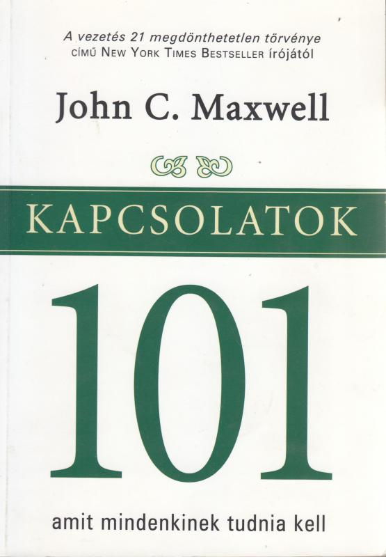 John C. Maxwell : KAPCSOLATOK 101 amit mindenkinek tudnia kell