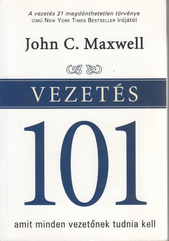 John C. Maxwell : VEZETÉS 101 amit minden vezetőnek tudnia kell