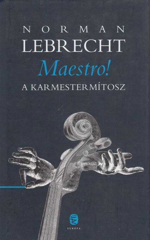 Norman Lebrecht : MAESTRO !  A karmestermítosz