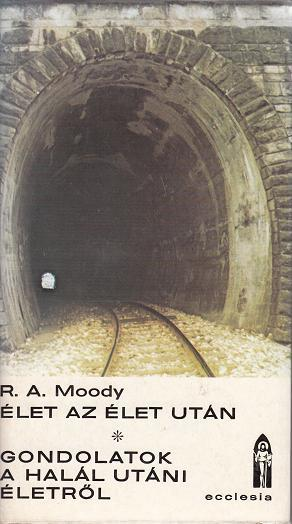 R.A. Moody: ÉLET AZ ÉLET UTÁN - GONDOLATOK A HALÁL UTÁNI ÉLETRŐL
