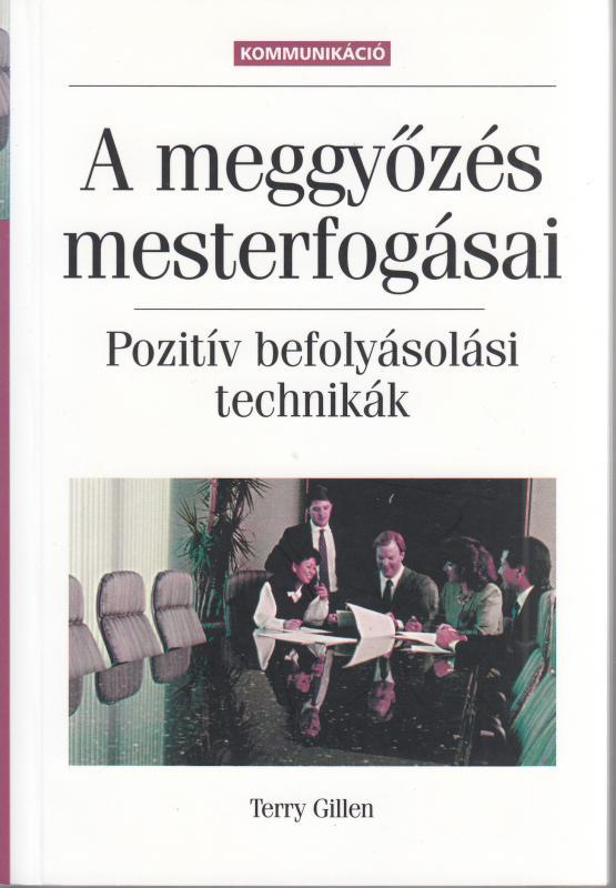 Terry Gillen: A MEGGYŐZÉS MESTERFOGÁSAI - POZITÍV BEFOLYÁSOLÁSI TECHNIKÁK