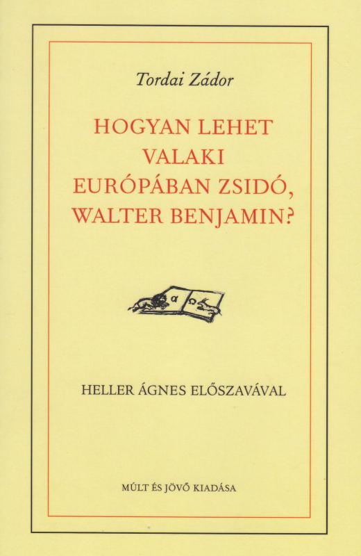 Tordai Zádor: HOGYAN LEHET VALAKI EURÓPÁBAN ZSIDÓ, WALTER BENJAMIN?