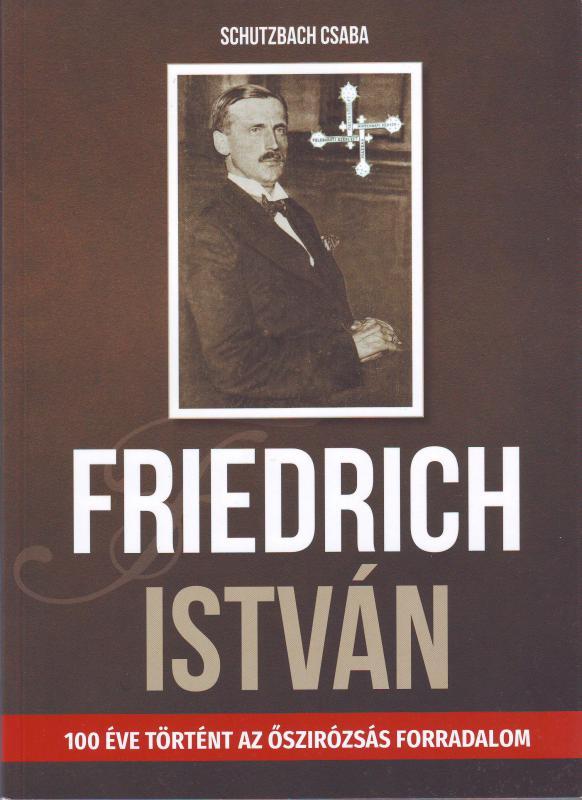 Schutzbach Csaba: Friedrich István - 100 éve történt az őszirózsás forradalom