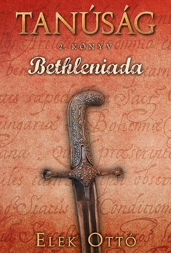 Elek Ottó - Bethleniada (Tanúság 2. könyv)