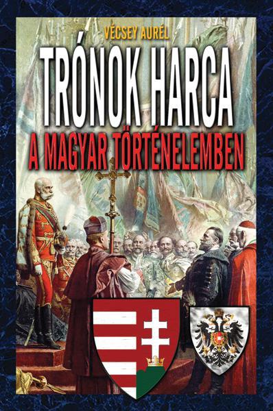 Vécsey Aurél - Trónok harca a magyar történelemben