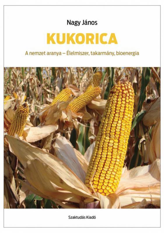 Kukorica. A nemzet aranya - Élelmiszer, takarmány, bioenergia
