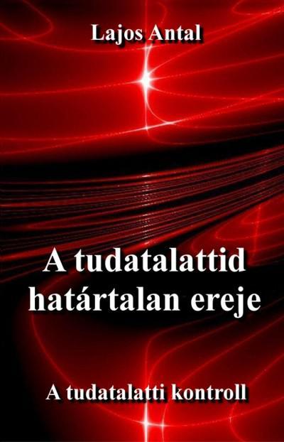 A TUDATALATTID HATÁRTALAN EREJE – A TUDATALATTI KONTROLL - LAJOS ANTAL