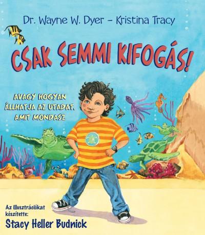 CSAK SEMMI KIFOGÁS! - WAYNE W. DYER - KRISTINA TRACY
