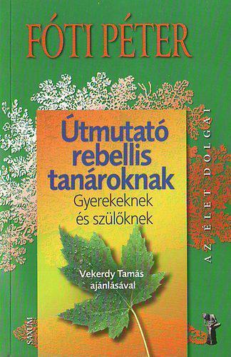 FÓTI PÉTER - ÚTMUTATÓ REBELLIS TANÁROKNAK - GYEREKEKNEK ÉS SZÜLŐKNEK