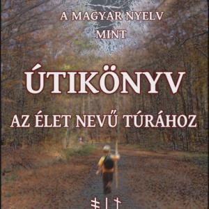 A MAGYAR NYELV MINT ÚTIKÖNYV AZ ÉLET NEVŰ TÚRÁHOZ II.