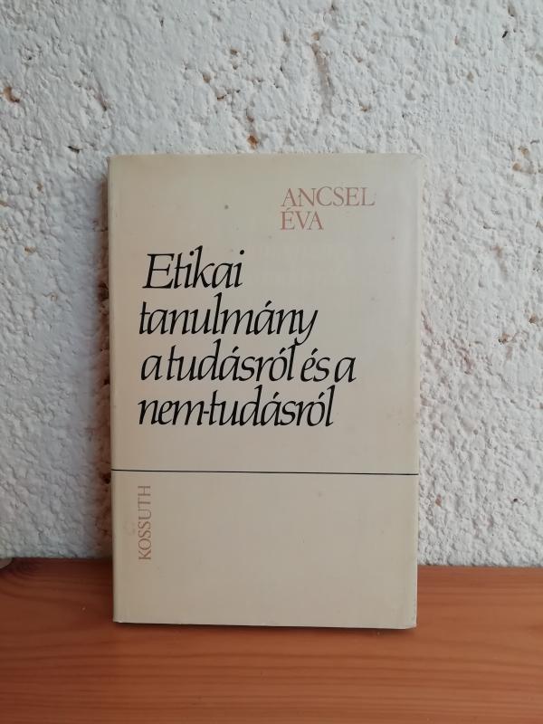 Ancsel Éva: Etikai tanulmány a tudásról és a nem tudásról