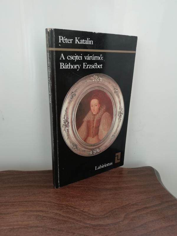 Péter Katalin: A csejtei várúrnő: Báthory Erzsébet