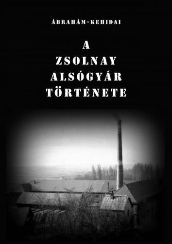 Ábrahám István – Kehidai László: A Zsolnay Alsógyár története