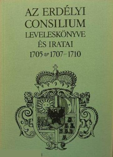 Az Erdélyi Consilium leveleskönyve és iratai 1705 és 1707-1710