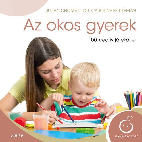Chomet; Fertleman: Az okos gyerek - 100 kreatív játékötlet 2-5 éves korig