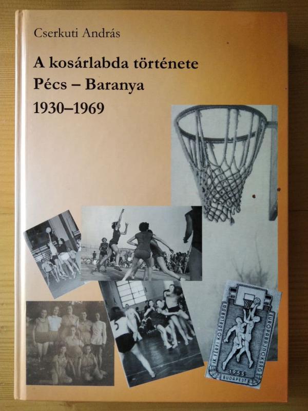 Cserkuti András: A kosárlabda története Pécs - Baranya 1930-1969