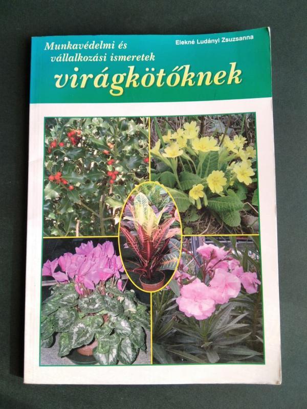 Elekné Ludányi Zsuzsanna: Munkavédelmi és vállalkozási ismeretek virágkötőknek