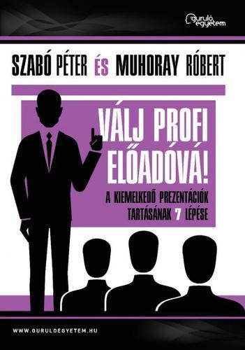 Szabó Péter - Muhoray Róbert: Válj profi előadóvá!