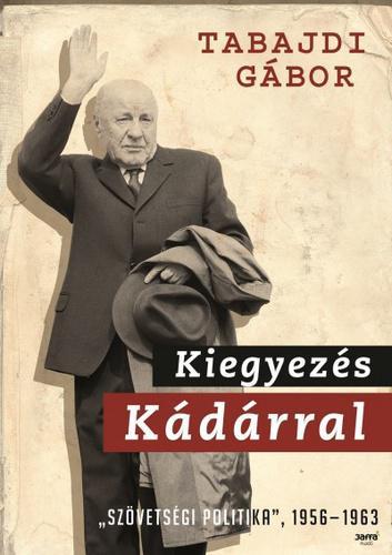 """Tabajdi Gábor: Kiegyezés Kádárral - """"Szövetségi politika"""", 1956-1963"""